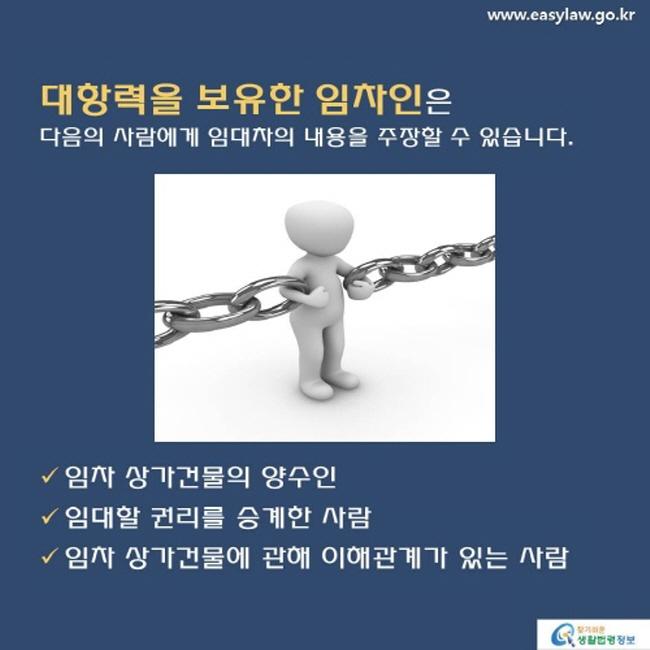 www.easylaw.go.kr대항력을 보유한 임차인은 다음의 사람에게 임대차의 내용을 주장할 수 있습니다 .  임차 상가건물의 양수인  임대할 권리를 승계한 사람  임차 상가건물에 관해 이해관계가 있는 사람 찾기 쉬운 생활법령정보 로고